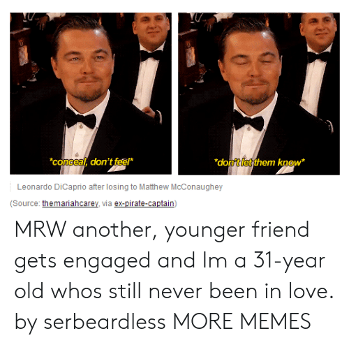 Dank, Leonardo DiCaprio, and Love: concea, don't feef*  donftletthem know  Leonardo DiCaprio after losing to Matthew McConaughey  (Source: themariahcarey, via ex-pirate-captain) MRW another, younger friend gets engaged and Im a 31-year old whos still never been in love. by serbeardless MORE MEMES