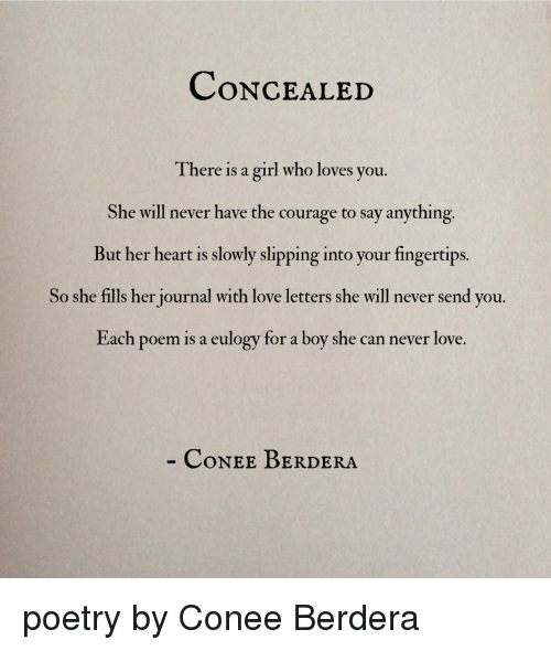 Love, Girl, and Heart: CoNCEALED  There is a girl who loves you.  She will never have the courage to say anything  But her heart is slowly slipping into your fingertips.  So she fills her journal with love letters she will never send you.  Each poem is a eulogy for a boy she can never love.  CoNEE BERDERA poetry by Conee Berdera