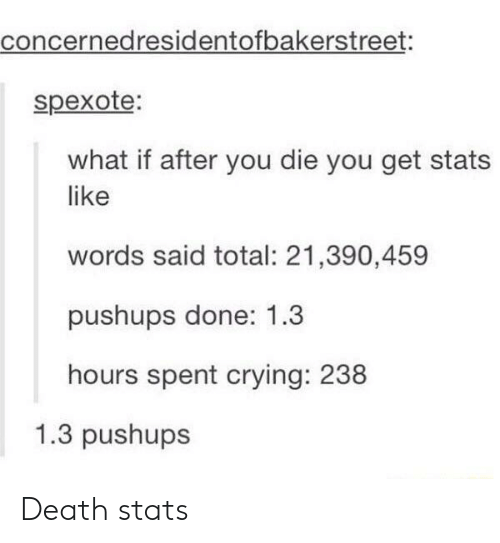 Crying, Death, and Total: concernedresidentofbakerstreet:  spexote  what if after you die you get stats  like  words said total: 21,390,459  pushups done: 1.3  hours spent crying: 238  1.3 pushups Death stats