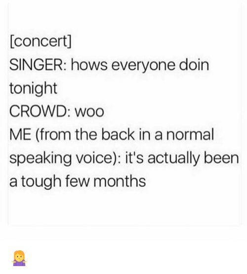 Memes, Voice, and Tough: [concert]  SINGER: hows everyone doin  tonight  CROWD: woo  ME (from the back in a normal  speaking voice): it's actually been  a tough few months 🤷♀️