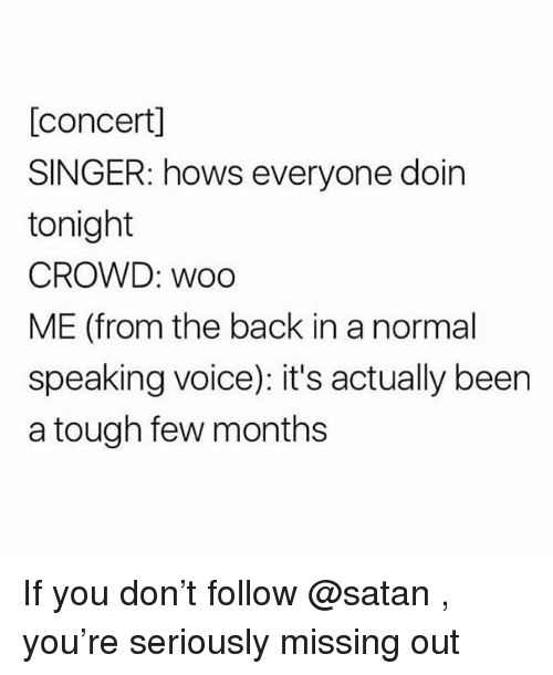 Memes, Voice, and Tough: [concert]  SINGER: hows everyone doin  tonight  CROWD: woo  ME (from the back in a normal  speaking voice): it's actually been  a tough few months If you don't follow @satan , you're seriously missing out