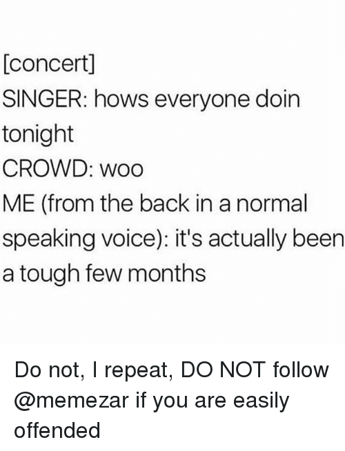 Voice, Tough, and Back: [concert]  SINGER: hows everyone doin  tonight  CROWD: woo  ME (from the back in a normal  speaking voice): it's actually been  a tough few months Do not, I repeat, DO NOT follow @memezar if you are easily offended