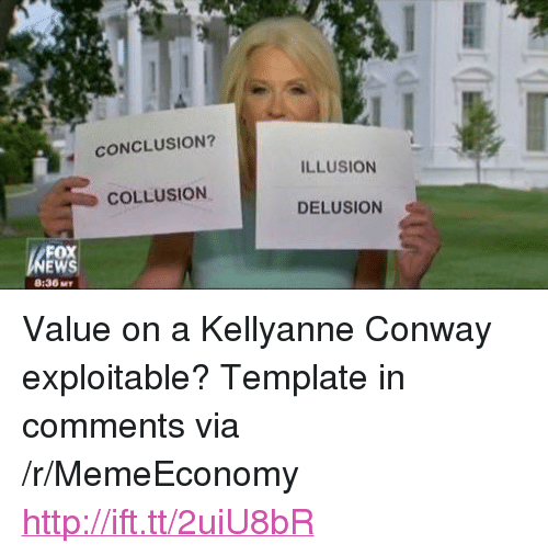 """Conway, Http, and Delusion: CONCLUSION?  ILLUSION  COLLUSION  DELUSION  FOX  8:36 MT <p>Value on a Kellyanne Conway exploitable? Template in comments via /r/MemeEconomy <a href=""""http://ift.tt/2uiU8bR"""">http://ift.tt/2uiU8bR</a></p>"""