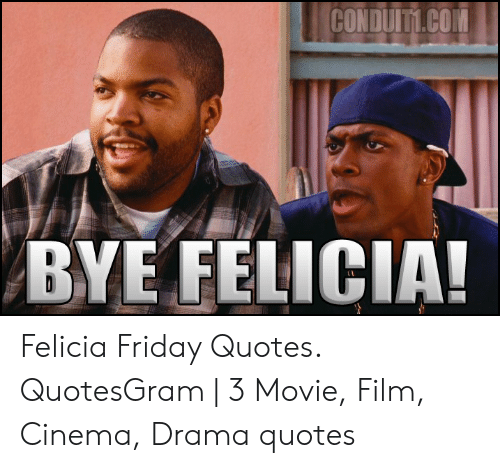 Conduitycon Bye Felicia Felicia Friday Quotes Quotesgram 3 Movie