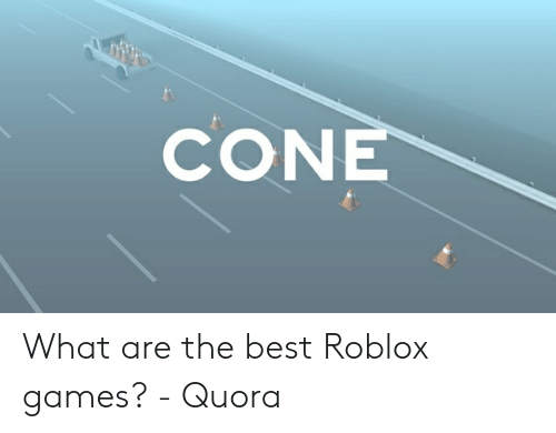 CONE What Are the Best Roblox Games? - Quora | Best Meme on