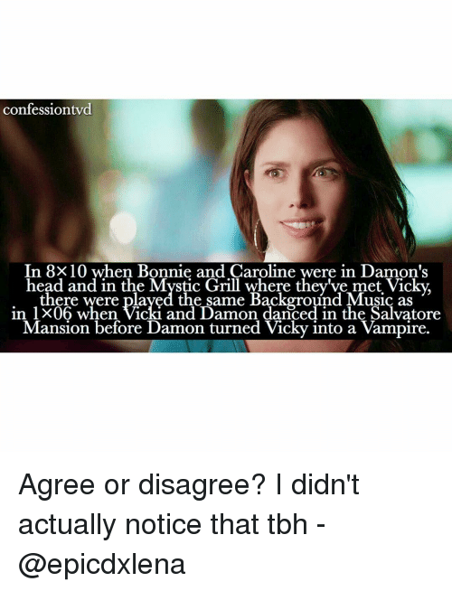 Memes, 🤖, and Vicky: confession vd  In 8X10 when Bonnie and Caroline were in Damon's  head and in the Grill where they've met there were played the same Background Music as  in l X06 when Vicki and Damon danced in the Salvatore  Mansion before Damon turned Vicky into a Vampire. Agree or disagree? I didn't actually notice that tbh - @epicdxlena