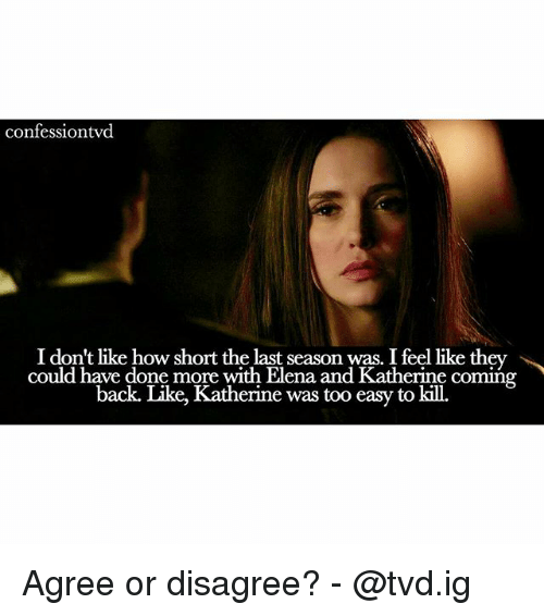 Memes, Back, and 🤖: confessiontvd  I don't like how short the last season was. I feel like they »^  could have done more with Elena and Katherine coming  back. Like, Katherine was too easy to kill. Agree or disagree? - @tvd.ig