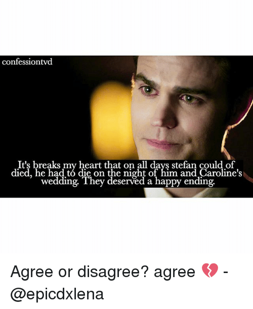 Memes, Happy, and Heart: confessiontvd  It's breaks my heart that on all days stefan could of  died, he had to die on the night of him and Caroline's  wedding. They deserved a happy ending Agree or disagree? agree 💔 - @epicdxlena