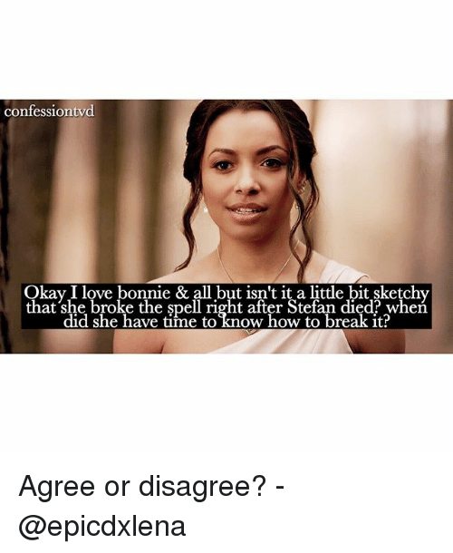 Memes, 🤖, and Breaking: confessiontvd  y I love bonnie  & all but it a little bit,sketchy  that she broke the spell right after Stefan died? did she have time to know how to break it? Agree or disagree? - @epicdxlena