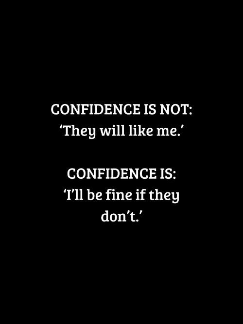 "Confidence, Will, and They: CONFIDENCE IS NOT:  They will like me.""  CONFIDENCE IS:  T'll be fine if they  don't."