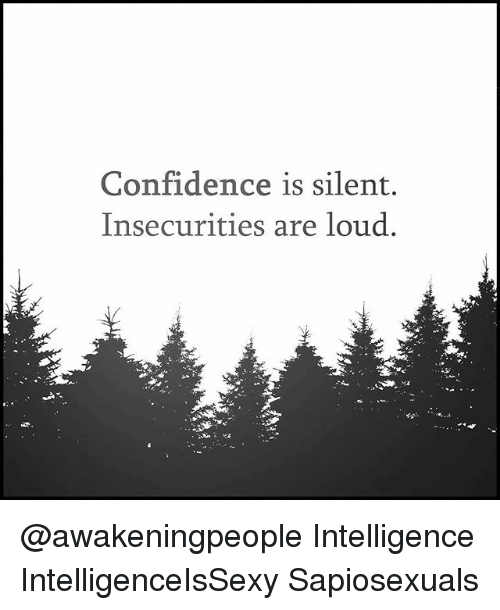 Confidence silent insecurities are loud