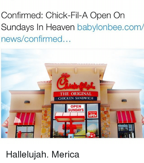 Chick-Fil-A, Hallelujah, and Memes: Confirmed: Chick-Fil-A Open On  Sundays In Heaven  babylonbee.com/  news confirmed...  THE ORIGINAL  CHICKEN SANDWICH  OPEN  SUNDAYS Hallelujah. Merica