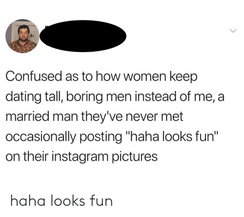 "Confused, Dating, and Instagram: Confused as to how women keep  dating tall, boring men instead of me, a  married man they've never met  occasionally posting ""haha looks fun""  on their instagram pictures haha looks fun"