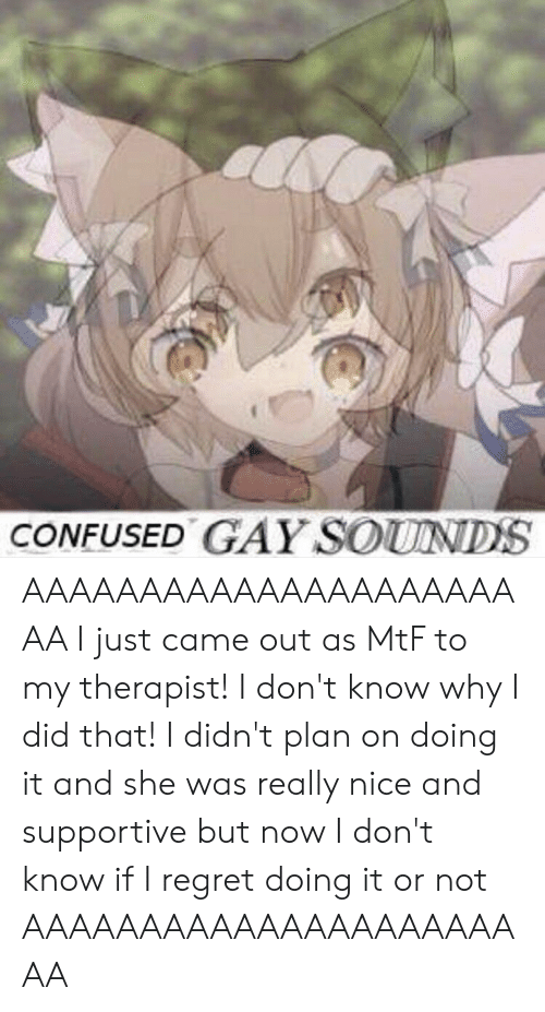Confused, Regret, and Nice: CONFUSED GAY SOUNDS AAAAAAAAAAAAAAAAAAAAAAA I just came out as MtF to my therapist! I don't know why I did that! I didn't plan on doing it and she was really nice and supportive but now I don't know if I regret doing it or not AAAAAAAAAAAAAAAAAAAAAAA