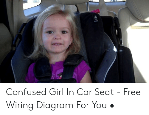 Confused Girl In Car Seat Free Wiring Diagram For You Confused Meme On Me Me