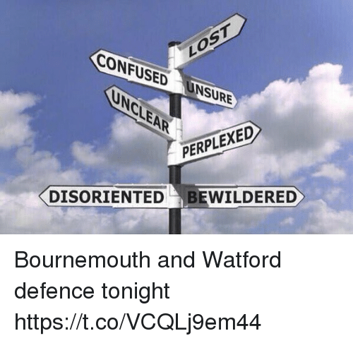 Confused, Memes, and Lost: CONFUSED UNSURE  LOST  PERPLEXED  DISORIENTEDBEWILDERED Bournemouth and Watford defence tonight https://t.co/VCQLj9em44