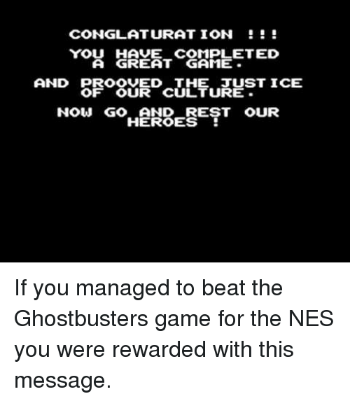 Justice, Pro, and Ghostbusters: CONGLATURATION  YOU HAVE COMPLETED  A GREAT GAME.  AND PRO ovED THE JUSTICE  OF OUR CULTURE  NOW GO AND REST OUR  HEROES If you managed to beat the Ghostbusters game for the NES you were rewarded with this message.