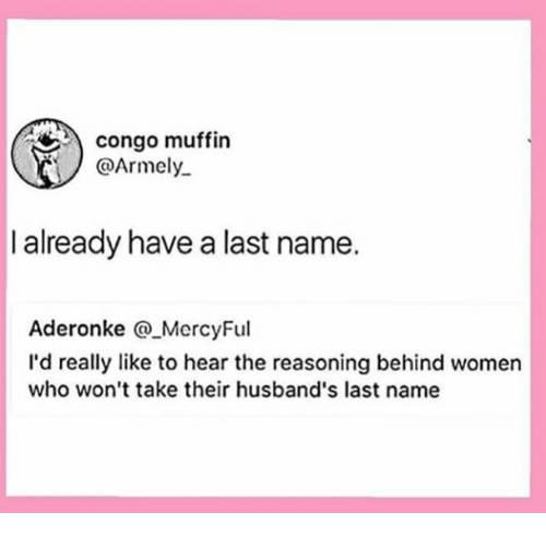 Women, Congo, and Who: congo muffin  @Armely  I already have a last name.  Aderonke MercyFul  I'd really like to hear the reasoning behind women  who won't take their husband's last name
