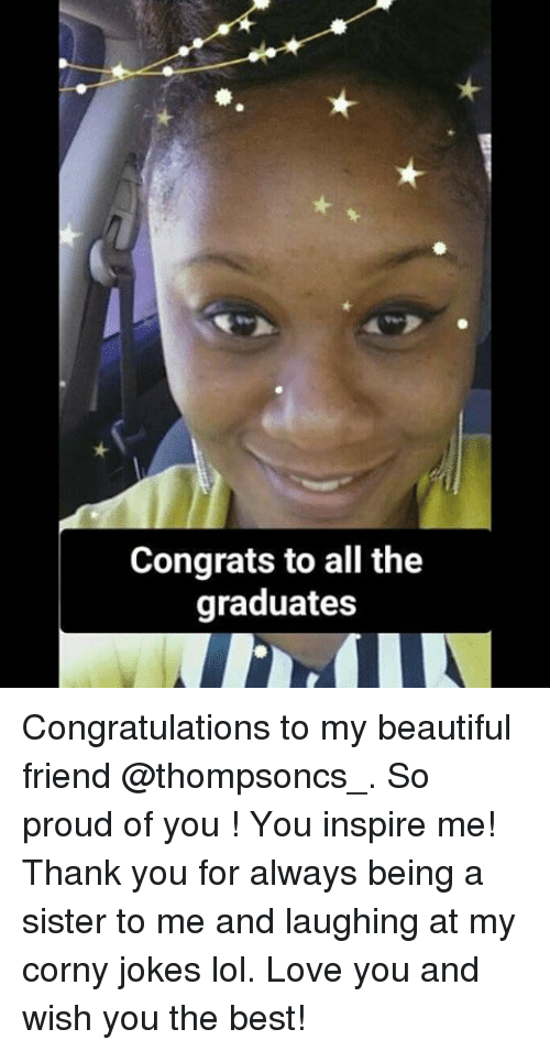 Beautiful, Lol, and Love: Congrats to all the  graduates Congratulations to my beautiful friend @thompsoncs_. So proud of you ! You inspire me! Thank you for always being a sister to me and laughing at my corny jokes lol. Love you and wish you the best!