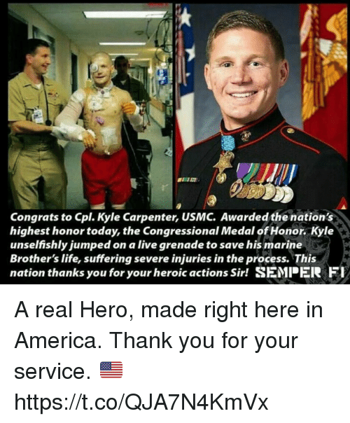 America, Life, and Memes: Congrats to Cpl. Kyle Carpenter, USMC. Awarded the nation's  highest honor today, the Congressional Medal of Honor. Kyle  unselfishly jumped on a live grenade to save his marine  Brother's life, suffering severe injuries in the process. This  nation thanks you for your heroic actions Sir! SEMPER Fl A real Hero, made right here in America. Thank you for your service. 🇺🇸 https://t.co/QJA7N4KmVx