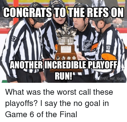 Logic, Memes, and National Hockey League (NHL): CONGRATS TO THE REFS ON  10  ANOTHER INCREDIBLE PLAYOFF  nhl ref logic What was the worst call these playoffs? I say the no goal in Game 6 of the Final