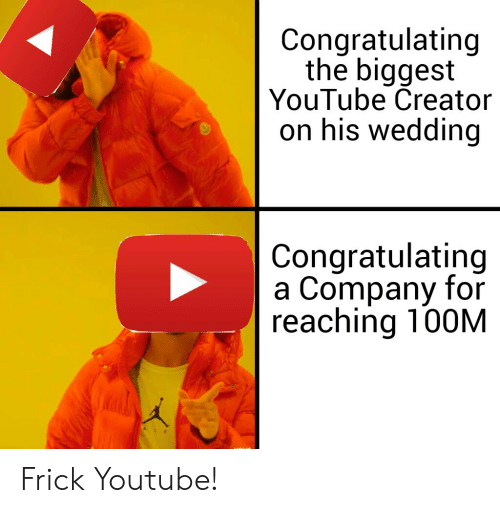 Frick, youtube.com, and Wedding: Congratulating  the biggest  YouTube Creator  on his wedding  Congratulating  a Company for  reaching 100M  AIR Frick Youtube!