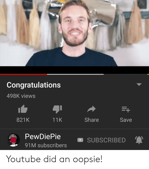 youtube.com, Congratulations, and Did: Congratulations  498K views  821K  11K  Share  Save  PewDiePie  ' 91M subscribers  SUBSCRIBED Youtube did an oopsie!