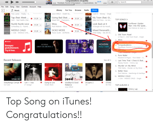 Bad, Ice Cube, and J. Cole: Congratulations (Acapella)  $0.99  Q Search  0:35 Pewdiepie, Roomie & Boyinaband_Congratulations Sin  0:54  File Edit Song View Controls Account Help  KMusic  Library For You Browse  Tory Lanez - Freaky - S..  Tap (feat. Meek a $1.29  NAV - Bad Habits (Del...  Numb Numb Juice $1.29  SCHoolboy Q - Numb  MIDDLE CHILD a $129  J. Cole - MIDDLE CHIL.  Store  Cardi B - Money-Singl  My Town (feat. Gi  Baka Not Nice no  Look Back at It  A Boogie wit da H  Mixed Personaliti..  YNW Melly - We All Sh  Juice WRLD - Death Ra.  Going Bad (feat....  Meek Mill-Champion.  $129  TOP SONGS >  Wow  Post Malone - Wow. -  Sunflower (Spider-  Man: Into the Spide.  Post Malone & Swae Le...  E $1.29  SICKO MODE  Travis Scott - ASTROW  $1.29  2. Old Town Road  Lil Nas X - Old Town Road - Single  3. Wow  MUSIC  GUNNA  DRIP OR DROWN 2  LIL PUMP  HARVERID  DROPOUT  HOUDINI  HOU I ANM  4. Congratulations  Essayez  gratuitement  Try it free  Pewdiepie, Roomie &Boyinaband  6. Pure Water  Mustard & Migos - Pure Water -Si.  Recent Releases  7. Last Time That I Checcd (feat...  Nipsey Hussle - Victory Lap  8. Murder on My Mind  YNW Melly Murder on My Mind  9. Better Now  Post Malone - beerbongs &bentleys  10. MIDDLE CHILD  ICE CUBE  J. Cole - MIDDLE CHILD-Single  Everythangs Corrupt  Ice Cube  am>i was  21 Savage  B  Dying to Live  Kodak Black  B Goodbye & Good  Riddance  Juice WRLD  DiCaprio 2  E STOKEL  Ski Mas  TOP ALBUMS>  Victory Lap Top Song on iTunes! Congratulations!!