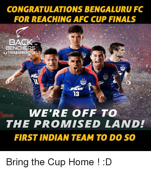 Finals, Memes, and Congratulations: CONGRATULATIONS BENGALURU FC  FOR REACHING AFC CUP FINALS  BACK  TM  BENCHERS  uTHEBACKBENCHER  13  WE'RE OFF TO  THE PROMISED LAND!  FIRST INDIAN TEAM TO DO SO Bring the Cup Home ! :D