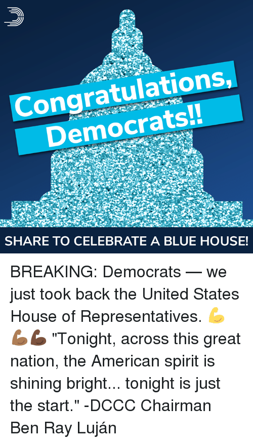 "Memes, American, and Blue: Congratulations  Democrats!!  SHARE TO CELEBRATE A BLUE HOUSE! BREAKING: Democrats — we just took back the United States House of Representatives. 💪💪🏾💪🏿  ""Tonight, across this great nation, the American spirit is shining bright... tonight is just the start."" -DCCC Chairman Ben Ray Luján"