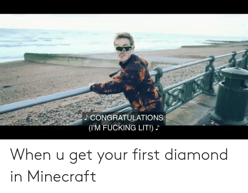Fucking, Lit, and Minecraft: CONGRATULATIONS  (I'M FUCKING LIT!) When u get your first diamond in Minecraft