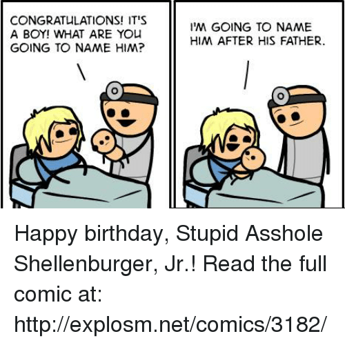 Birthday, Dank, and Yo: CONGRATULATIONS! IT'S  A BOY! WHAT ARE YO  GOING TO NAME HIM?  IM GOING TO NAME  HIM AFTER HIS FATHER Happy birthday, Stupid Asshole Shellenburger, Jr.!  Read the full comic at: http://explosm.net/comics/3182/