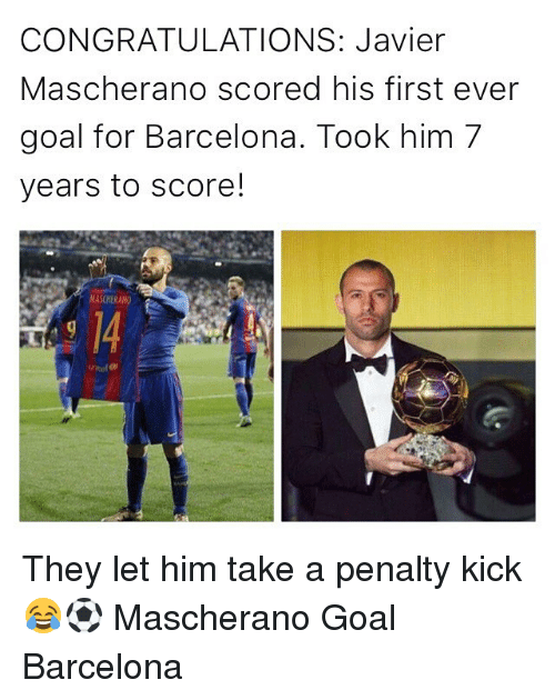 Barcelona, Memes, and Congratulations: CONGRATULATIONS: Javier  Mascherano scored his first ever  goal for Barcelona. Took him 7  years to score!  MASCHERANO They let him take a penalty kick 😂⚽ Mascherano Goal Barcelona