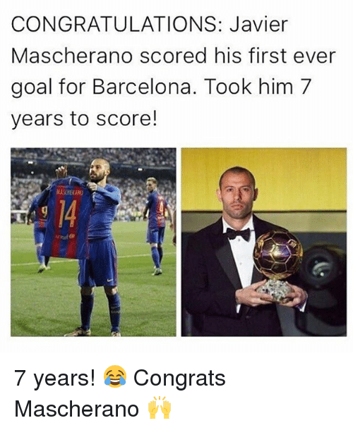 Barcelona, Memes, and Congratulations: CONGRATULATIONS: Javier  Mascherano scored his first ever  goal for Barcelona. Took him 7  years to score! 7 years! 😂 Congrats Mascherano 🙌