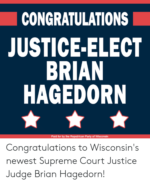 Memes, Party, and Supreme: CONGRATULATIONS  JUSTICE-ELECT  BRIAN  HAGEDORN  Paid for by the Republican Party of Wisconsin Congratulations to Wisconsin's newest Supreme Court Justice Judge Brian Hagedorn!