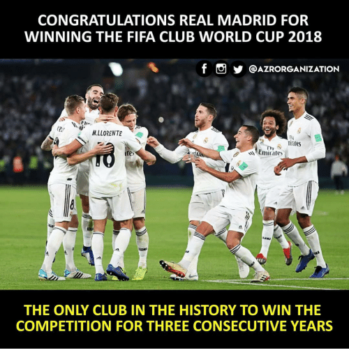 Club, Fifa, and Memes: CONGRATULATIONS REAL MADRID FOR  WINNING THE FIFA CLUB WORLD CUP 2018  f。步@AZRORGANIZATION  Fli.  2i  M.LLORENTE  fly  mirates  te  Emirates  THE ONLY CLUB IN THE HISTORY TO WIN THE  COMPETITION FOR THREE CONSECUTIVE YEARS