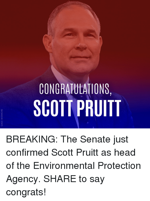 Head, Memes, and Congratulations: CONGRATULATIONS,  SCOTT PRUITT BREAKING: The Senate just confirmed Scott Pruitt as head of the Environmental Protection Agency. SHARE to say congrats!