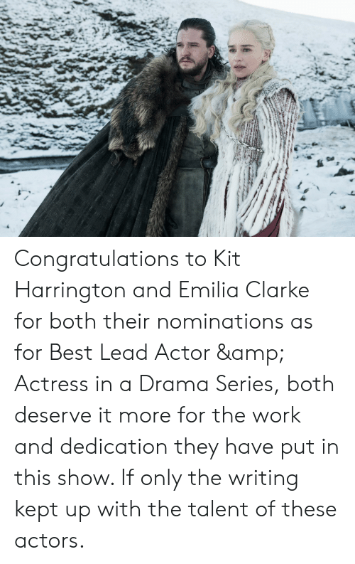 Emilia Clarke, Work, and Best: Congratulations to Kit Harrington and Emilia Clarke for both their nominations as for Best Lead Actor & Actress in a Drama Series, both deserve it more for the work and dedication they have put in this show. If only the writing kept up with the talent of these actors.