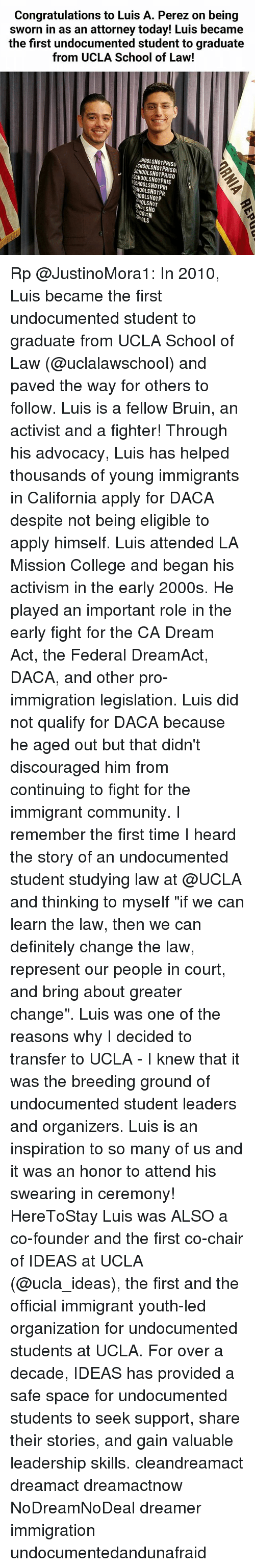 """College, Community, and Definitely: Congratulations to Luis A. Perez on being  sworn in as an attorney today! Luis became  the first undocumented student to graduate  from UCLA School of Law!  HOOLSNOTPRISO  CHOOLSNOTPRISO  SCHOOLSNOTPRISO  SCHOOLSNOTPRIS  SCHOOLSNOTPRI  CHOOLSNOTPR  HOOLSNOTP  OLSNOT  OLN  COLS Rp @JustinoMora1: In 2010, Luis became the first undocumented student to graduate from UCLA School of Law (@uclalawschool) and paved the way for others to follow. Luis is a fellow Bruin, an activist and a fighter! Through his advocacy, Luis has helped thousands of young immigrants in California apply for DACA despite not being eligible to apply himself. Luis attended LA Mission College and began his activism in the early 2000s. He played an important role in the early fight for the CA Dream Act, the Federal DreamAct, DACA, and other pro-immigration legislation. Luis did not qualify for DACA because he aged out but that didn't discouraged him from continuing to fight for the immigrant community. I remember the first time I heard the story of an undocumented student studying law at @UCLA and thinking to myself """"if we can learn the law, then we can definitely change the law, represent our people in court, and bring about greater change"""". Luis was one of the reasons why I decided to transfer to UCLA - I knew that it was the breeding ground of undocumented student leaders and organizers. Luis is an inspiration to so many of us and it was an honor to attend his swearing in ceremony! HereToStay Luis was ALSO a co-founder and the first co-chair of IDEAS at UCLA (@ucla_ideas), the first and the official immigrant youth-led organization for undocumented students at UCLA. For over a decade, IDEAS has provided a safe space for undocumented students to seek support, share their stories, and gain valuable leadership skills. cleandreamact dreamact dreamactnow NoDreamNoDeal dreamer immigration undocumentedandunafraid"""