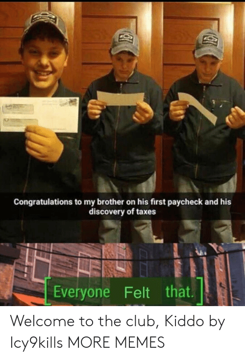 Club, Dank, and Memes: Congratulations to my brother on his first paycheck and his  discovery of taxes  Everyone Felt that Welcome to the club, Kiddo by Icy9kills MORE MEMES