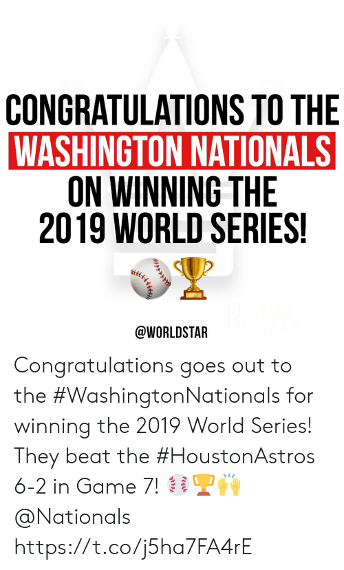 Worldstar, Congratulations, and Game: CONGRATULATIONS TO THE  WASHINGTON NATIONALS  ON WINNING THE  2019 WORLD SERIES!  @WORLDSTAR  **e Congratulations goes out to the #WashingtonNationals for winning the 2019 World Series! They beat the #HoustonAstros 6-2 in Game 7! ⚾️🏆🙌 @Nationals https://t.co/j5ha7FA4rE