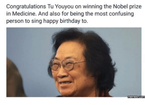 Birthday, Confused, and Dank: Congratulations Tu Youyou on inning the Nobel prize  in Medicine. And also for being the most confusing  person to sing happy birthday to.  Comm