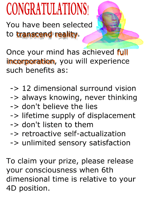 Vision, Congratulations, and Lifetime: CONGRATULATIONS  You have been selected  to transcend reality.  Once your mind has achieved full  imcorporatiom, you will experience  such benefits as  > 12 dimensional surround vision  > always knowing, never thinking  > don't believe the lies  > lifetime supply of displacement  > don't listen to them  > retroactive self-actualization  > unlimited sensory satisfaction  To claim your prize, please release  your consciousness when 6th  dimensional time is relative to your  4D position