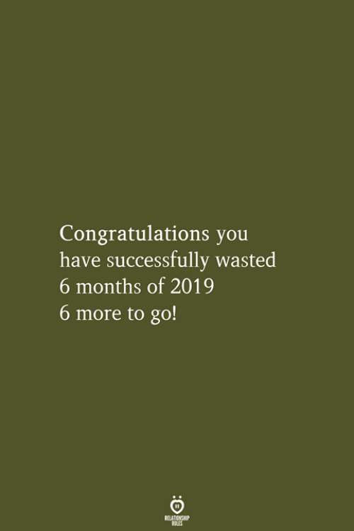 Congratulations, You, and Months: Congratulations you  have successfully wasted  6 months of 2019  6 more to go!  RELATIONSHIP  LES