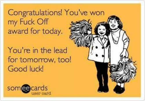 Memes, Congratulations, and Fuck: Congratulations! You've won  my Fuck Off  award for today.  You're in the lead  for tomorow, too!  Good luck  somee cardS  user card