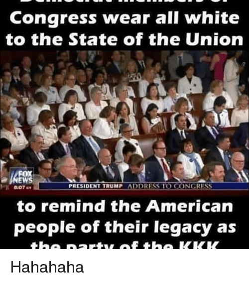 Memes, 🤖, and The Americans: Congress wear all white  to the State of the Union  PRESIDENT TRUMP  ADDRESS TO CONGRESS  to remind the American  people of their legacy as Hahahaha