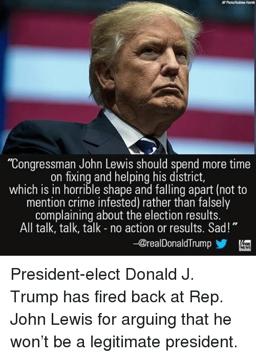 """Arguing, Crime, and Memes: """"Congressman John Lewis should spend more time  on fixing and helping his district,  which is in horrible shape and falling apart (not to  mention crime infested) rather than falsely  complaining about the election results.  All talk, talk, talk no action or results. Sad!  -@realDonaldTrump President-elect Donald J. Trump has fired back at Rep. John Lewis for arguing that he won't be a legitimate president."""