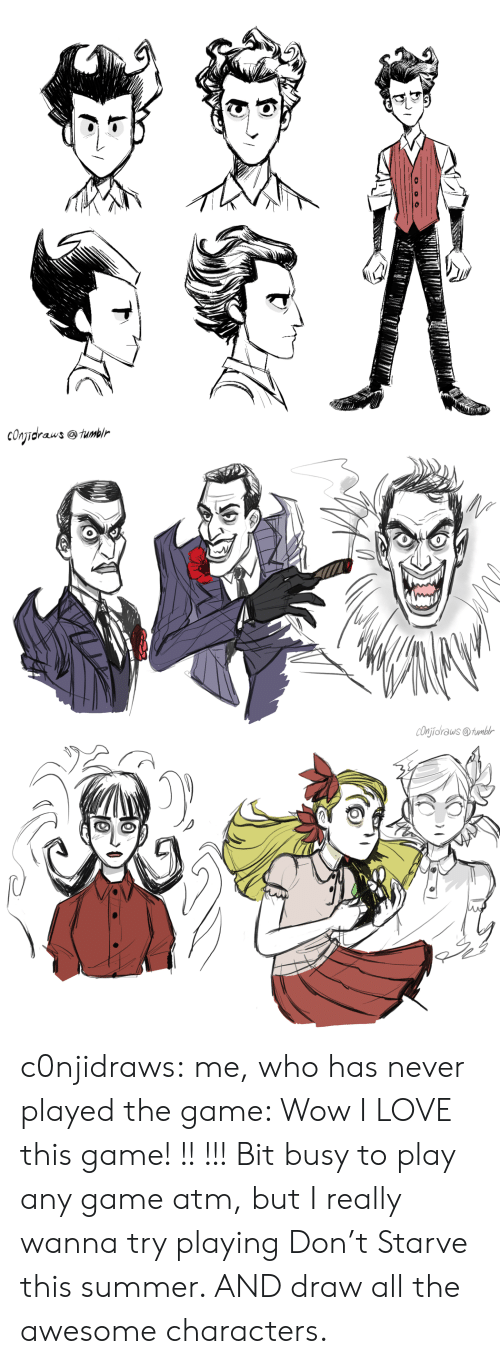 Love, The Game, and Tumblr: cOnidraws fumlr c0njidraws: me, who has never played the game: Wow I LOVE this game! !! !!! Bit busy to play any game atm, but I really wanna try playing Don't Starve this summer. AND draw all the awesome characters.