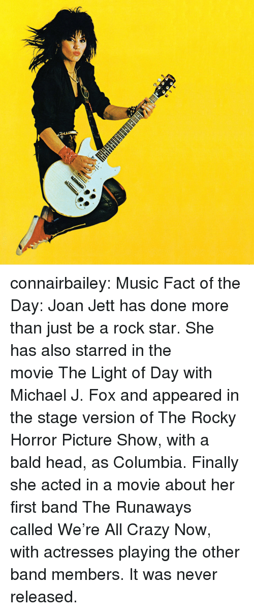 Crazy, Head, and Michael J. Fox: connairbailey:  Music Fact of the Day: Joan Jett has done more than just be a rock star. She has also starred in the movieThe Light of Daywith Michael J. Fox and appeared in the stage version ofThe Rocky Horror Picture Show,with a bald head, as Columbia. Finally she acted in a movie about her first band The Runaways calledWe're All Crazy Now, with actresses playing the other band members. It was never released.