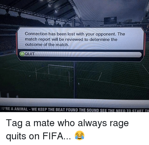 Fifa, Memes, and Lost: Connection has been lost with your opponent. The  match report will be reviewed to determine the  outcome of the match.  A QUIT  URE A ANIMAL WE KEEP THE BEAT FOUND THE SOUND SEE THE NEED TO START TH Tag a mate who always rage quits on FIFA... 😂
